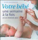 Votre bébé une semaine à la fois : Les six premiers mois
