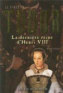 La dynastie Tudor : La dernière reine d'Henri VIII
