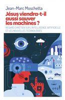 Jésus viendra-t-il aussi sauver les machines? : Regard chrétien sur l'intelligence artificielle...