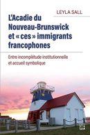 L'Acadie du Nouveau-Brunswick et ces immigrants francophones.  Entre incomplétude institutionnelle..