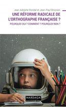 Une réforme radicale de l'orthographe française ? : Pourquoi oui ? Comment ? Pourquoi non ?