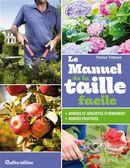Le manuel de la taille facile : arbres et arbustes fruitiers ou d'ornement