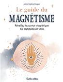 Le guide du magnétisme : Réveillez le pouvoir magnétique qui sommeille en vous