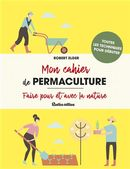Mon cahier de permaculture : Faire pour et avec la nature