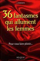 36 fantasmes qui allument les femmes : Pour vous faire plaisir...