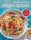 Cuisiner avec le coupe-spirale : 150 recettes super colorées et santé !