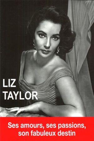 Liz Taylor : Ses amours, ses passions, son fabuleux destin