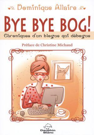 Bye Bye Bog! : Chroniques d'un blogue qui débogue