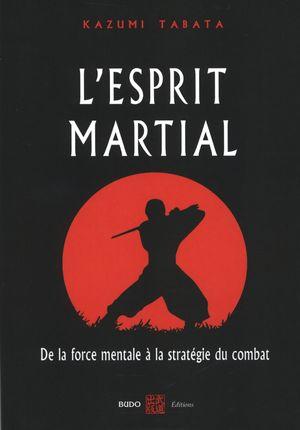 L'esprit martial : De la force mentale à la stratégie du ...