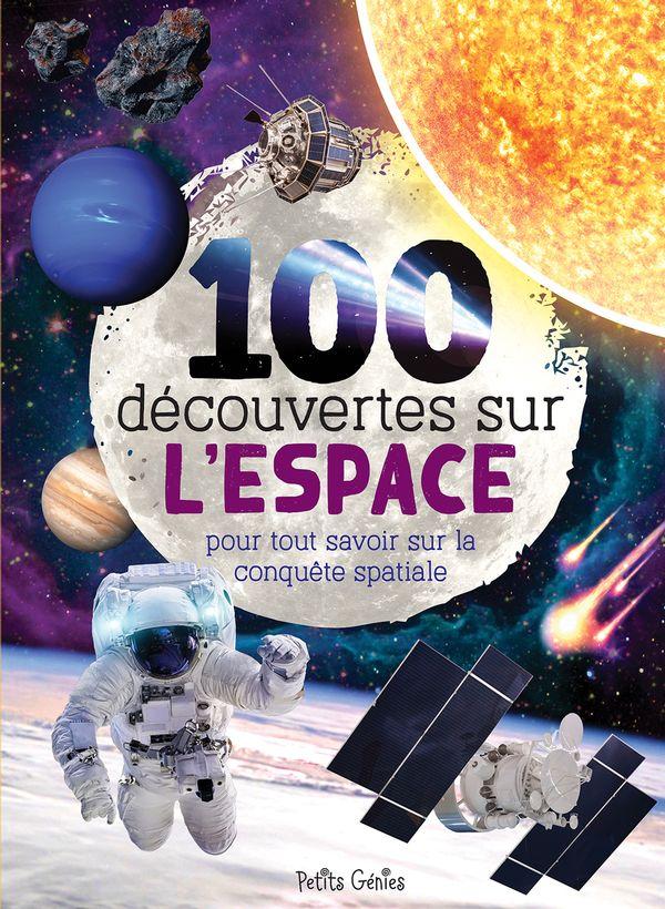 100 découvertes sur l'espace : pour tout savoir sur la conquête spatiale