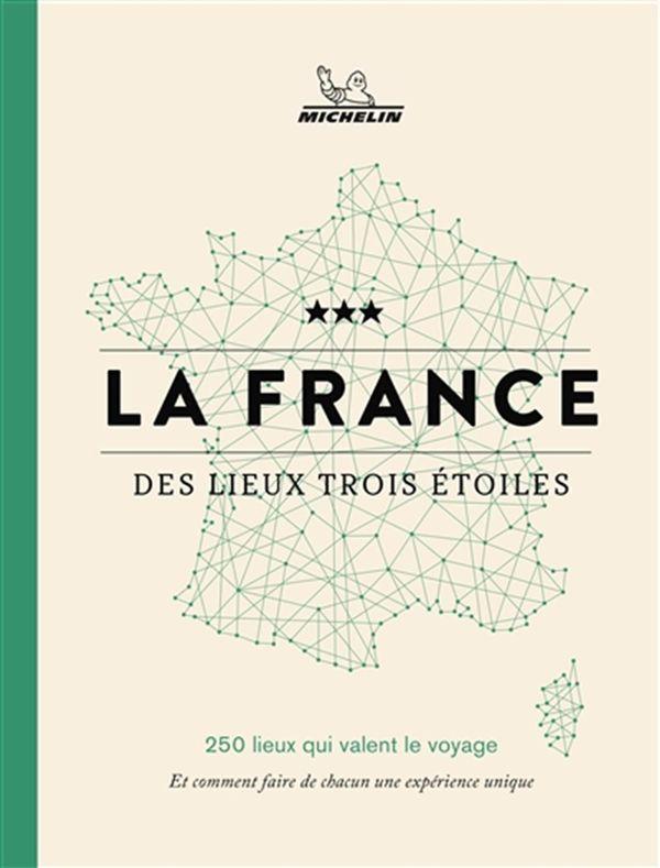 La France des lieux trois étoiles : 250 lieux qui valent le voyage