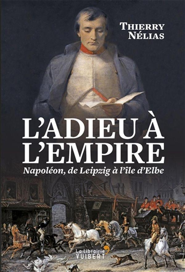 L'adieu à l'empire Napoléon, de Leipzig à l'île d'Elbe