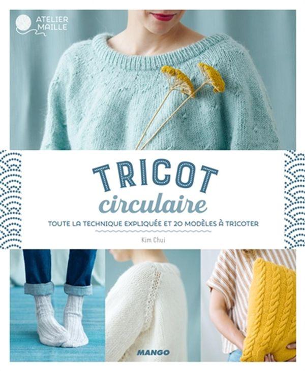 Tricot circulaire : Toute la technique expliquée et 20 modèles à tricoter