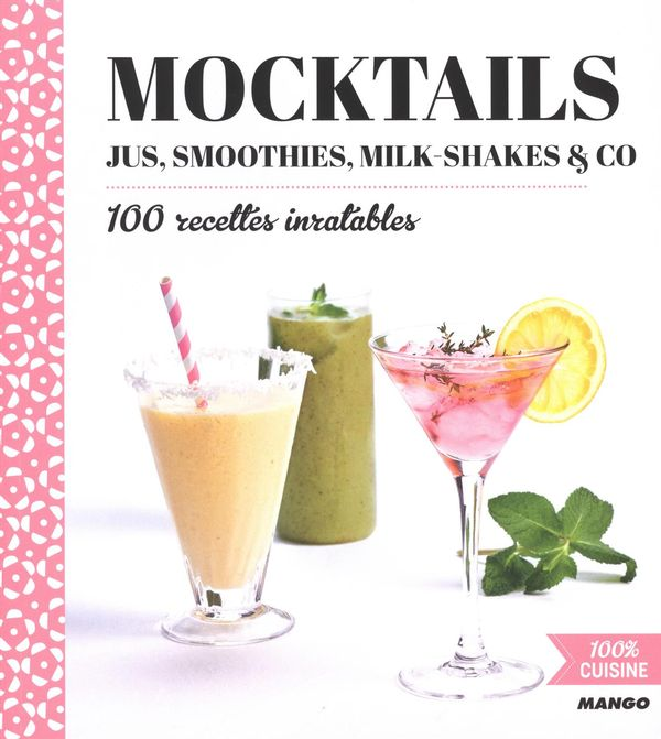 Mocktails, jus, smoothies, milk-shakes & co : 100 recettes inratables