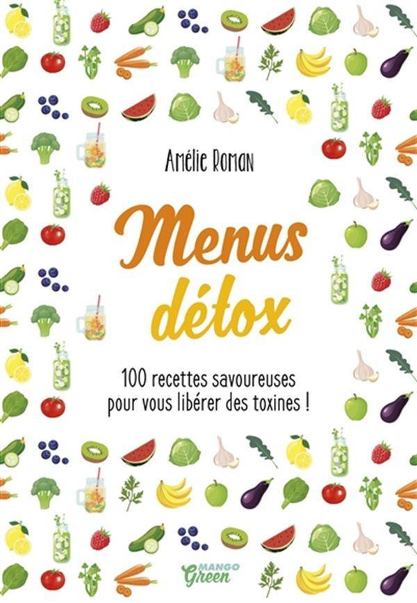Menus détox : 100 recettes savoureuses pour vous libérer des toxines!