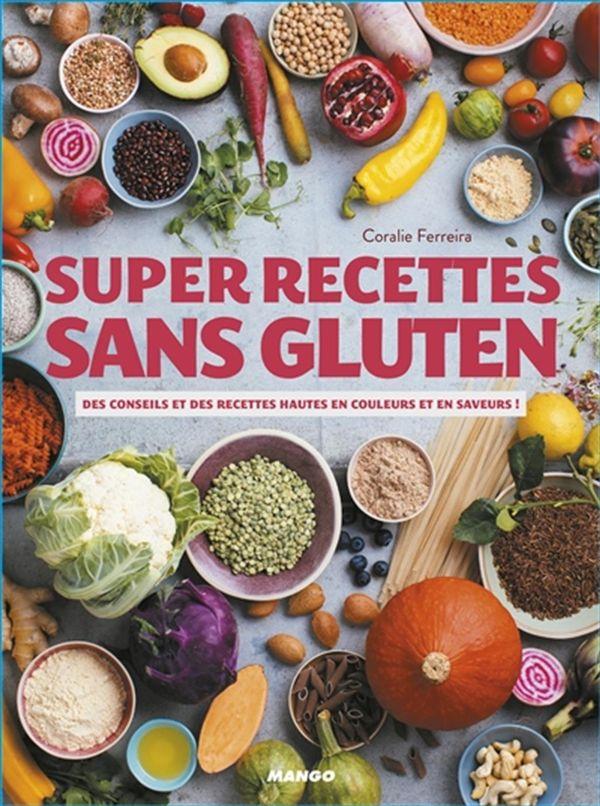 Super recettes sans gluten : Des conseils et des recettes hautes en couleurs et en saveurs!