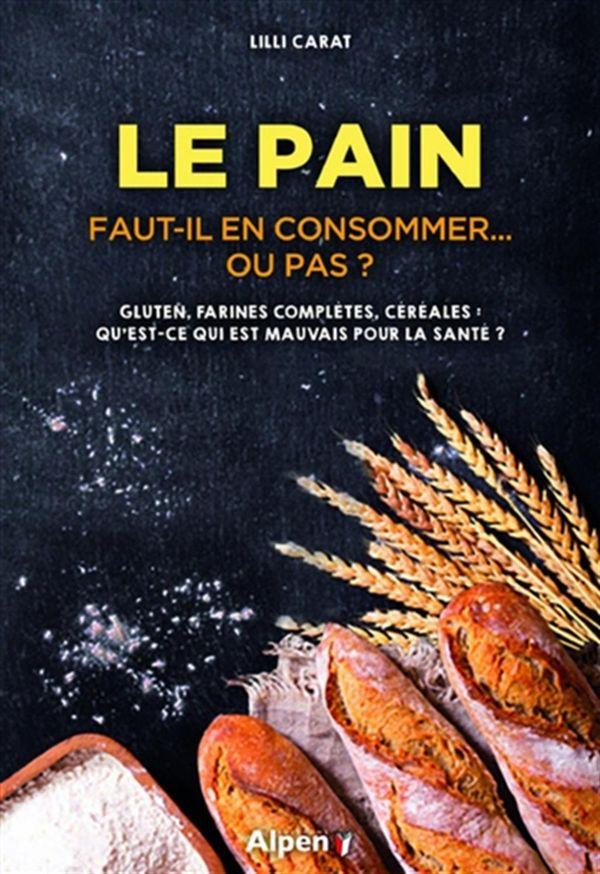 Le pain : Faut-il en consommer... ou pas?  Gluten, farines complètes, céréales:  Qu'est-ce qui