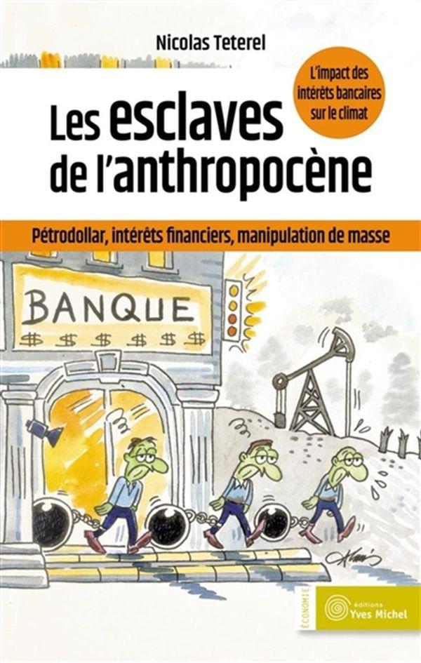 Les esclaves de l'anthropocène : Pétrodollar, intérêts financiers,maniuplation de masse