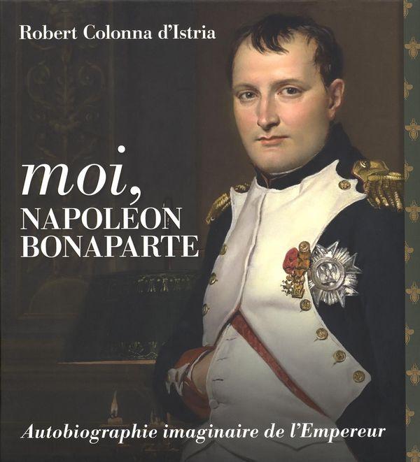 Moi, Napoléon Bonaparte : Autobiographie imaginaire de l'Empereur