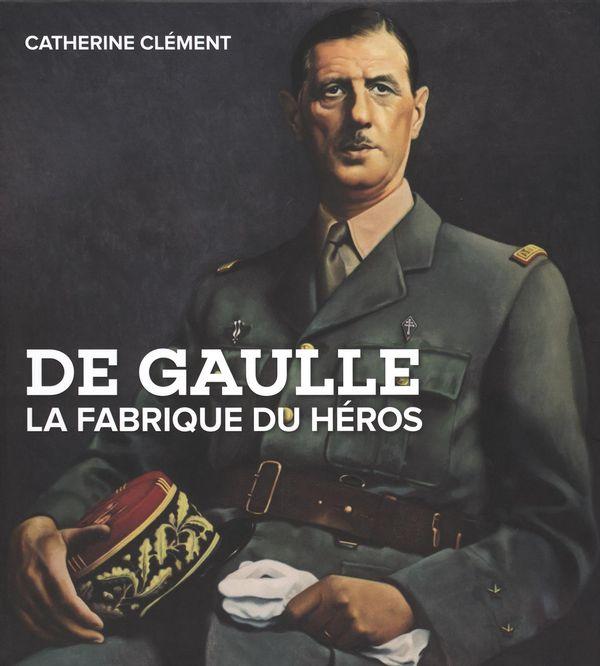 De Gaulle La Fabrique du héros
