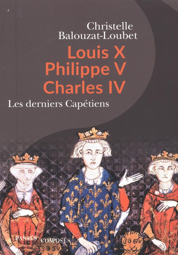Louis X, Philippe V, Charles IV : Les derniers Capétiens