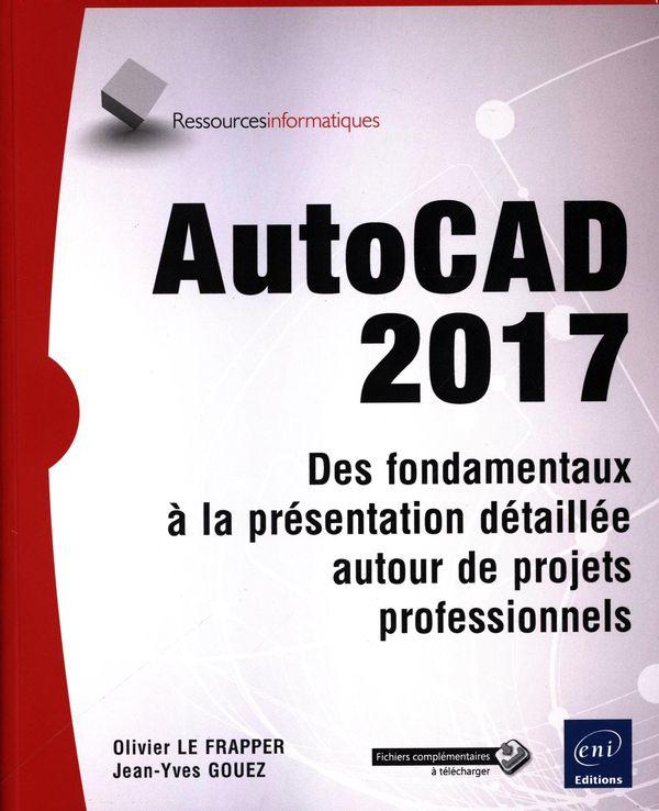 AutoCAD 2017 : Des fondamentaux à la présentation détaillée autour de projets professionnels