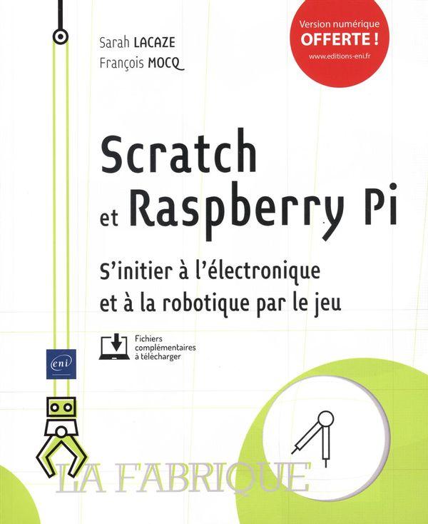 Scratch et Rasberry Pi - S'initier à l'électronique et à la robotique par le jeu