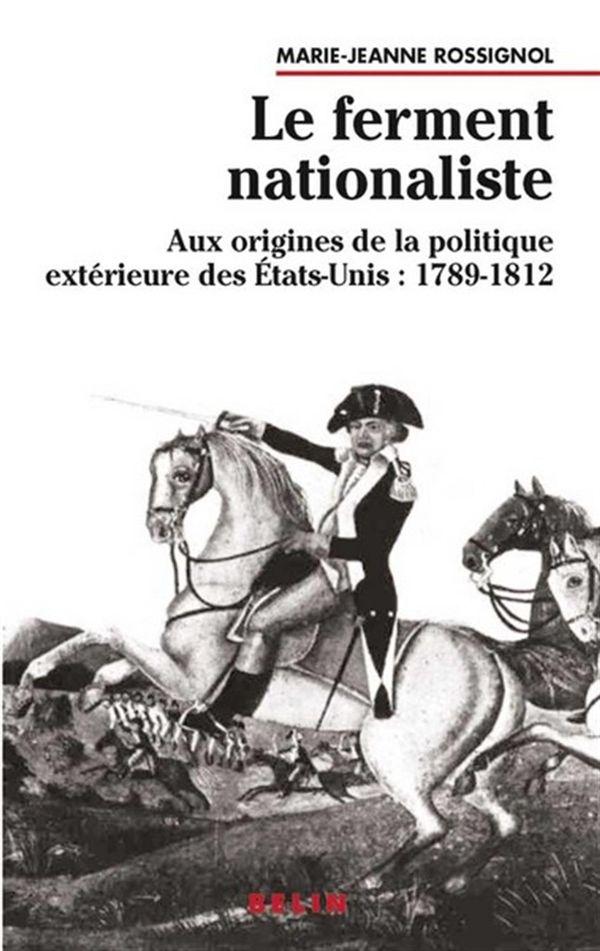 Le ferment nationaliste - Aux origines de la politique extérieure des Etats-Unis : 1789-1812