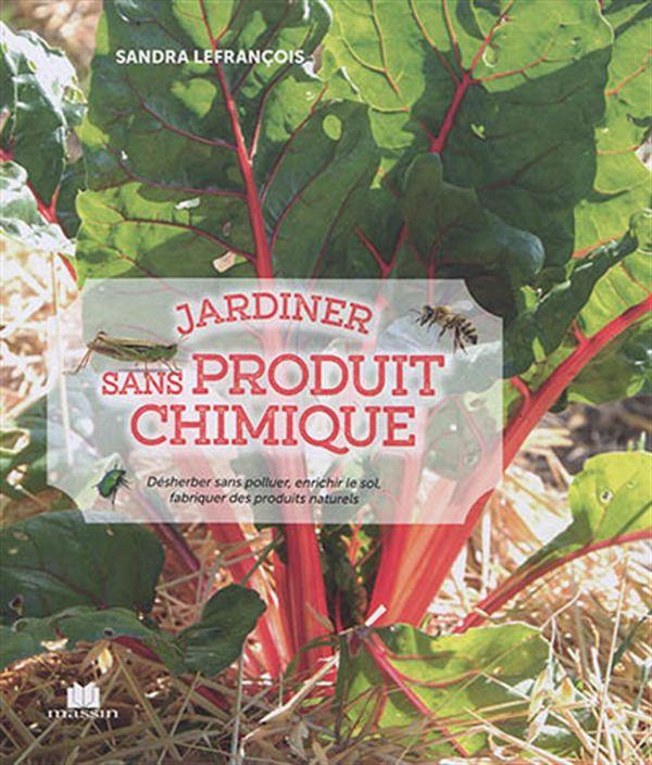 Jardiner sans produit chimique : Désherber sans polluer, enrichir le sol, fabriquer des produits