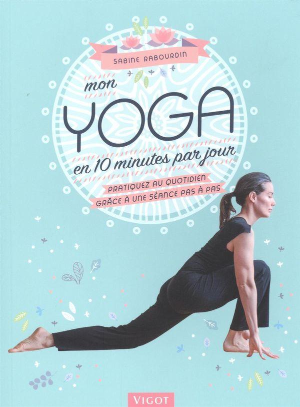 Mon yoga en 10 minutes par jour : Pratiquez au quotidien grâce à une séance pas à pas