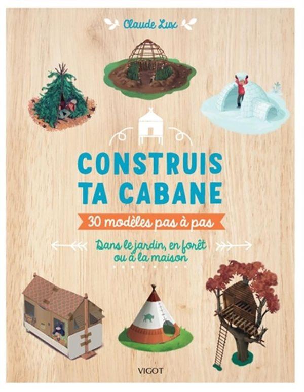 Construis ta cabane : 30 modèles pas à pas -  Dans le jardin, en forêt ou à la maison