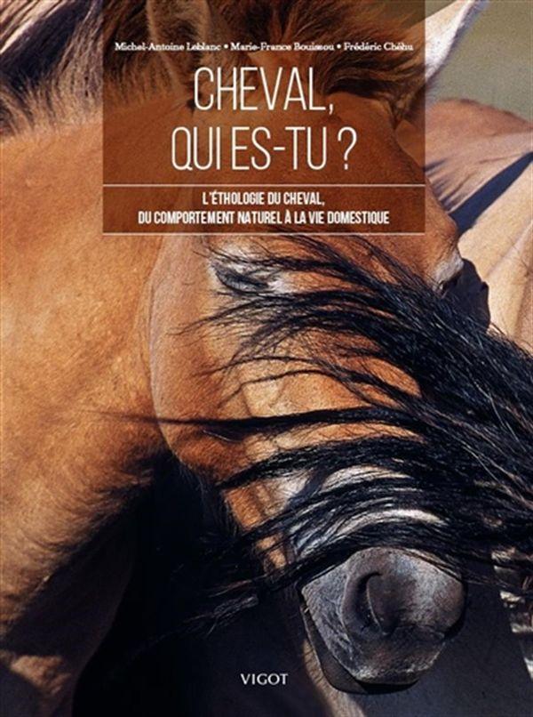 Cheval, qui es-tu ? : L'éthologie du cheval, du comportement naturel à la vie domestique N.E.