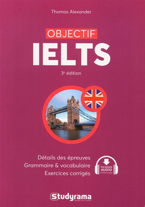 Objectif IELTS : Détails des épreuves, grammaire & vocabulaire, exercices corrigés 3e édition