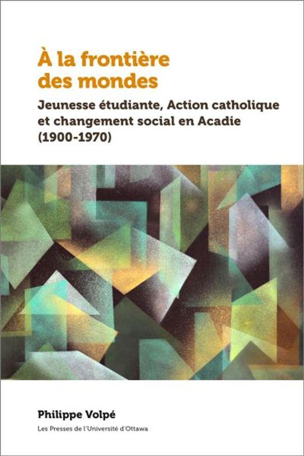 À la frontière des mondes : Jeunesse étudiante, Action catholique et changement social en Acadie