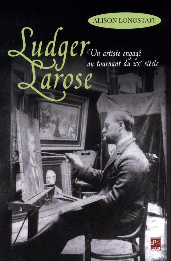 Ludger Larose.  Un artiste engagé au tournant du 20e siècle