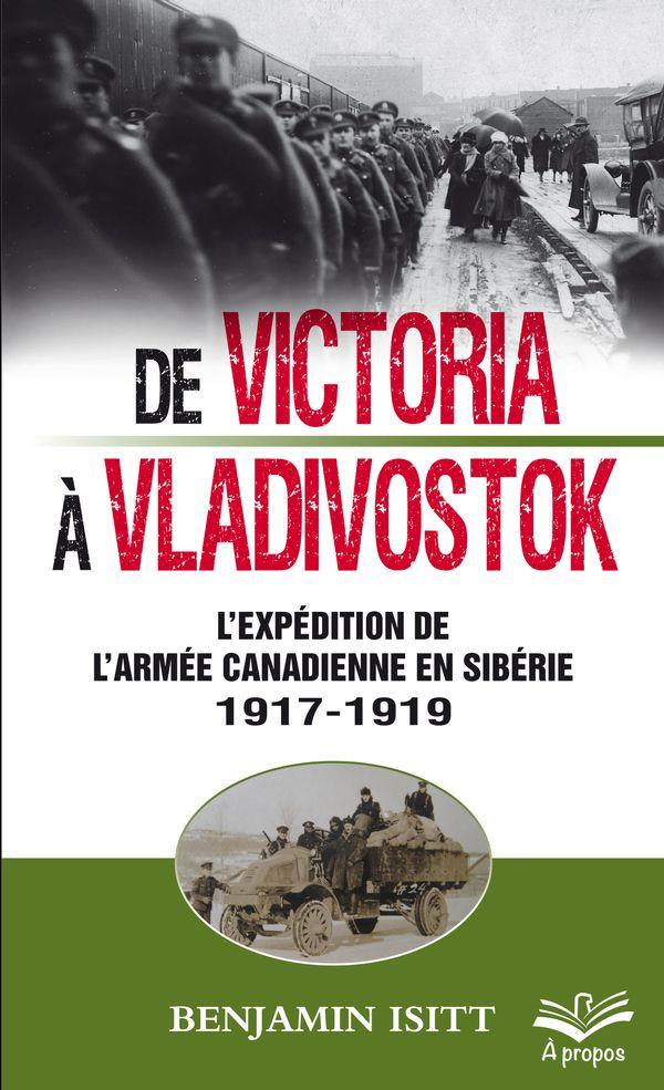 De Victoria à Vladivostok.  L'expédition de l'armée canadienne en Sibérie 1917-1919