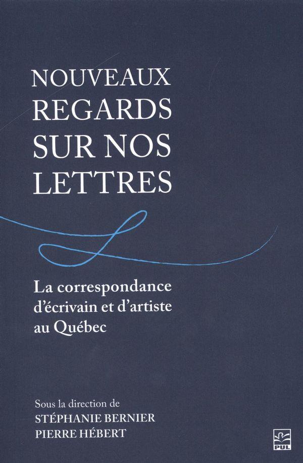 Nouveaux regards sur nos lettres.  La correspondance d'écrivain et d'artiste au Québec
