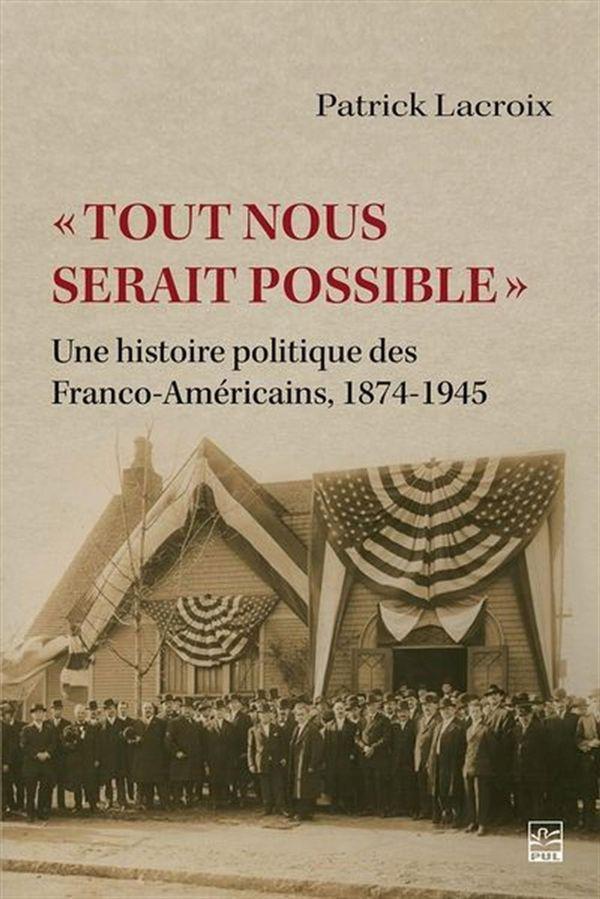 Tout nous serait possible : Une histoire politique des Franco-Américains - 1874-1945
