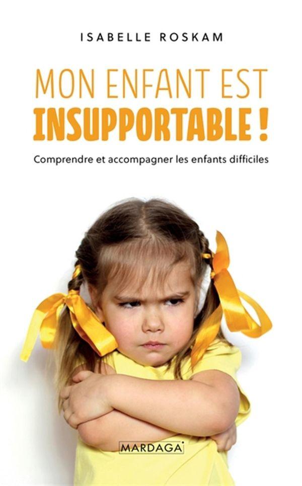 Mon enfant est insupportable ! : Comprendre et accompagner les enfants difficiles