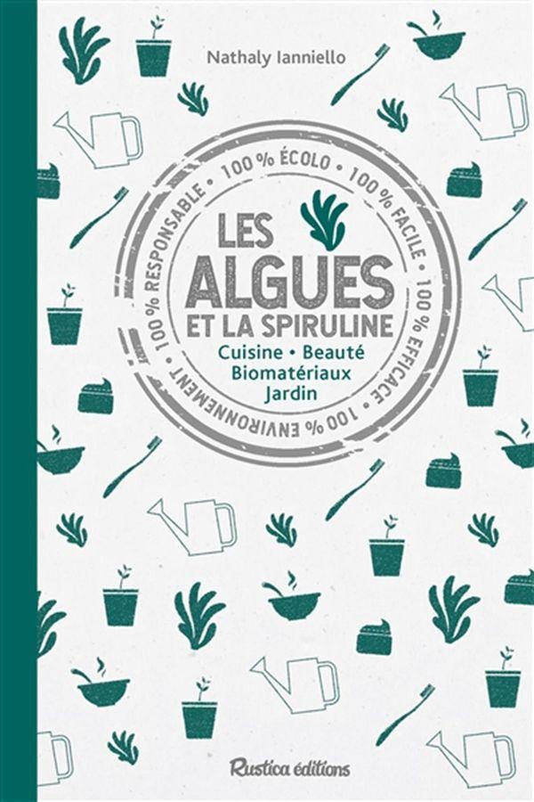 Les algues et la spiruline : Cuisine - Beauté - Biomatériaux - Jardin