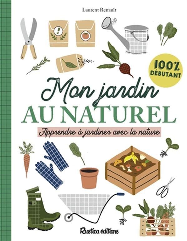 Mon jardin au naturel : Apprendre à jardiner avec la nature