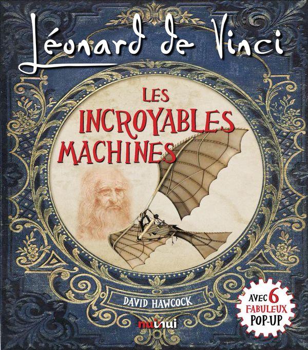Léonard De Vinci - Les Incroyables Machines