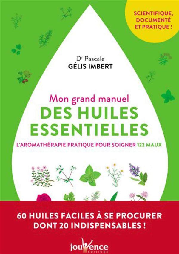 Mon grand manuel des huiles essentielles : L'aromathérapie pratique pour soigner 122 maux