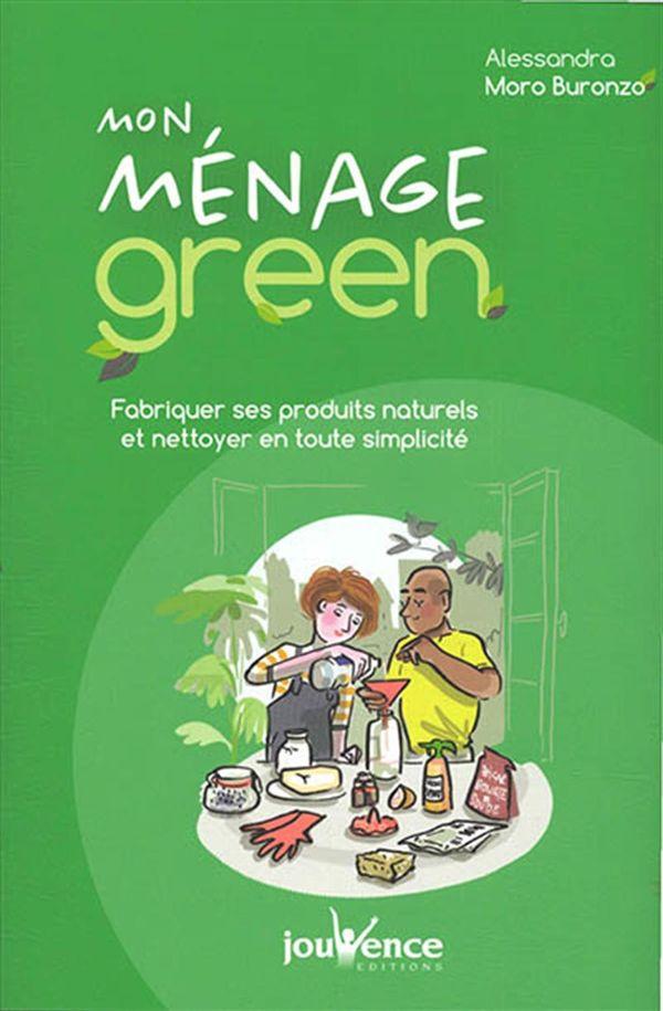 Mon ménage green : Fabriquer ses produits naturels et nettoyer en toute simplicité