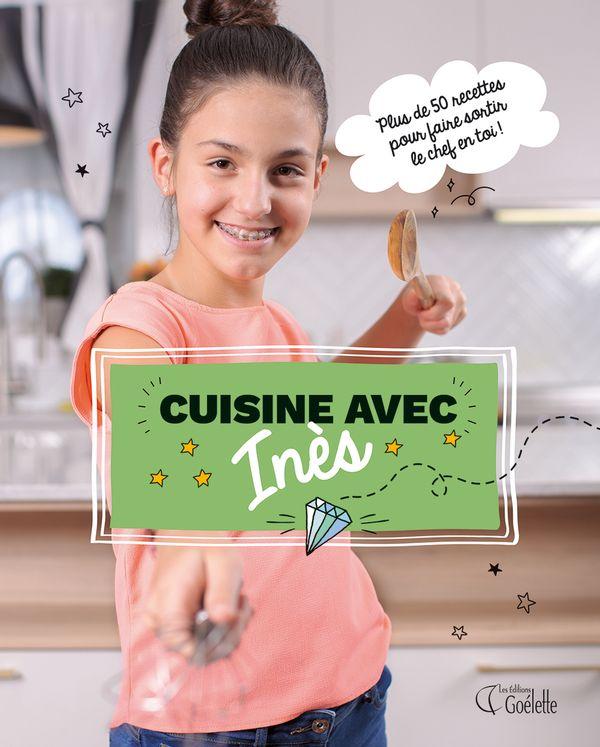Cuisine avec Inès : Plus de 50 recettes pour faire sortir le chef en toi!