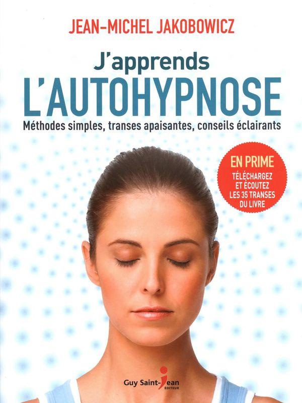 J'apprends l'autohypnose : Méthodes simples, transes apaisantes, conseils éclairants