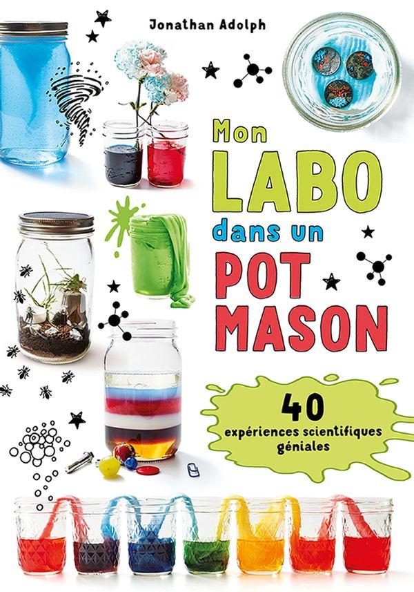 Mon labo dans un pot Mason : 40 expériences scientifiques géniales