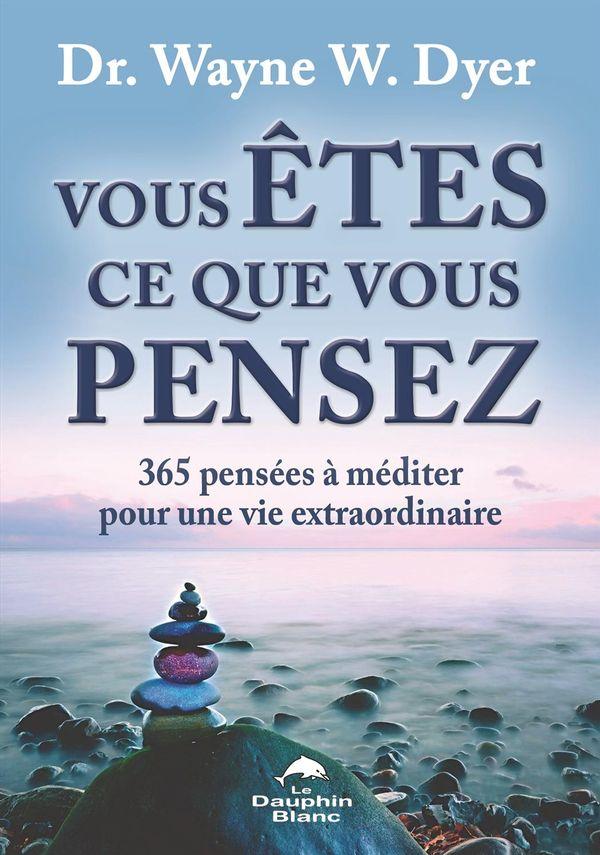Vous êtes ce que vous pensez : 365 pensées à méditer pour une vie extraordinaire