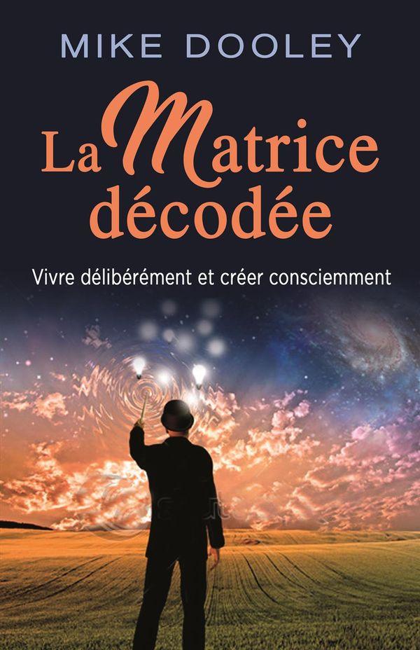 La matrice décodée : Vivre délibérément et créer consciemment