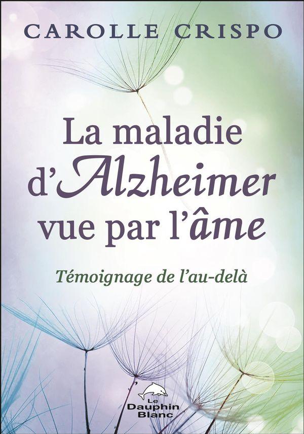 La maladie d'Alzheimer vue par l'âme : Témoignage de l'au-delà